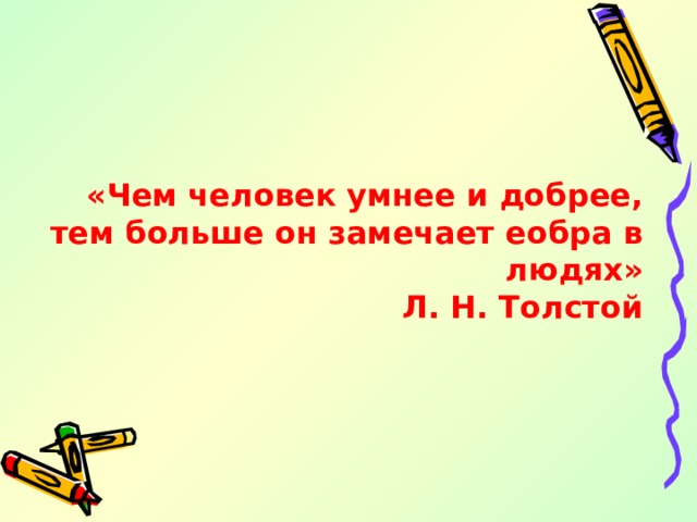 «Чем человек умнее и добрее, тем больше он замечает еобра в людях» Л. Н. Толстой