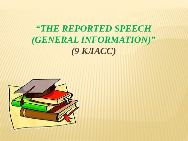 """ The Reported Speech  (general information)""  (9 класс)"