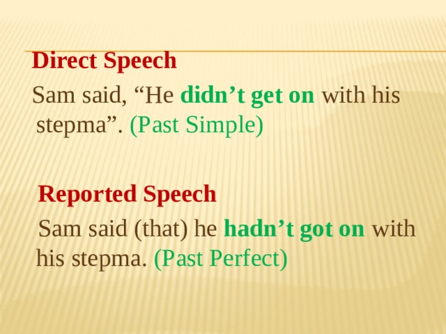 "Direct Speech  Sam said, ""He didn't get on with his stepma"". (Past Simple)  Reported Speech  Sam said (that) he hadn't got on with his stepma. (Past Perfect)"