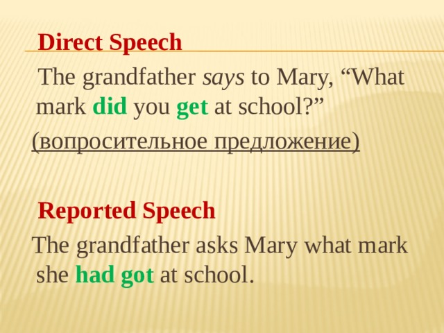 "Direct Speech  The grandfather says to Mary, ""What mark did you get at school?""  (вопросительное предложение)   Reported Speech  The grandfather asks Mary what mark she had got at school."