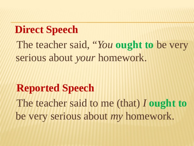 "Direct Speech  The teacher said, "" You  ought to  be very serious about your homework.   Reported Speech  The teacher said to me (that) I  ought to  be very serious about my homework."