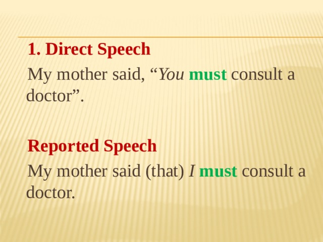 "1. Direct Speech  My mother said, "" You  must consult a doctor"".  Reported Speech  My mother said (that) I  must  consult a doctor."