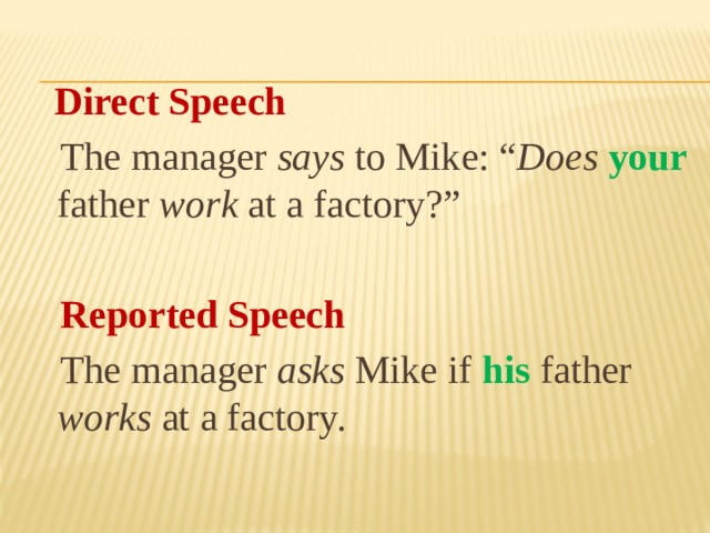 "Direct Speech  The manager says to Mike: "" Does  your father work at a factory?""   Reported Speech  The manager asks Mike if his father works at a factory."