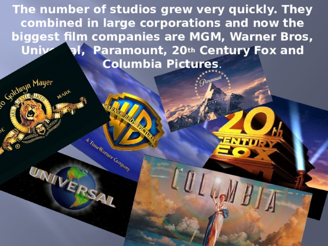 The number of studios grew very quickly. They combined in large corporations and now the biggest film companies are MGM, Warner Bros, Universal, Paramount, 20 th Century Fox and Columbia Pictures .