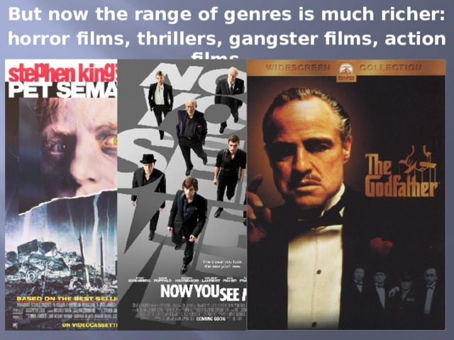 But now the range of genres is much richer: horror films, thrillers, gangster films, action films …