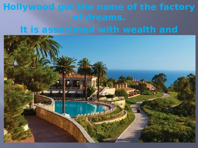 Hollywood got the name of the factory of dreams. It is associated with wealth and paradise of sun and palm trees.