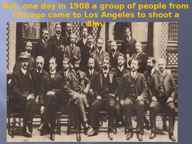 But, one day in 1908 a group of people from Chicago came to Los Angeles to shoot a film.