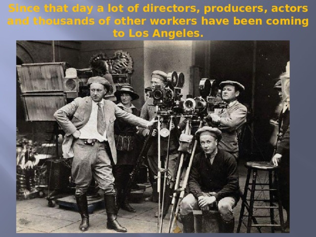 Since that day a lot of directors, producers, actors and thousands of other workers have been coming to Los Angeles.