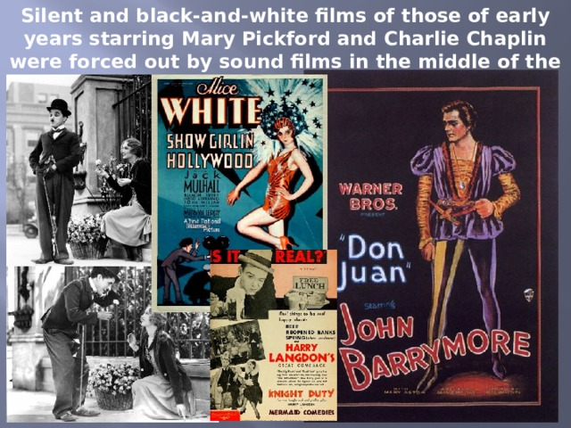 Silent and black-and-white films of those of early years starring Mary Pickford and Charlie Chaplin were forced out by sound films in the middle of the 1920s.