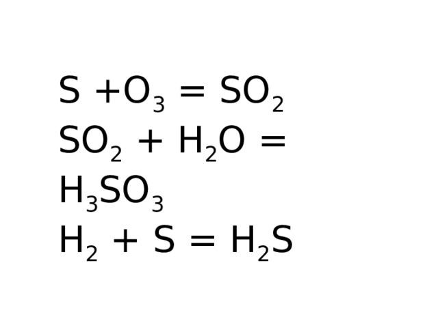 S +O 3 = SO 2 SO 2 + H 2 O = H 3 SO 3 H 2 + S = H 2 S