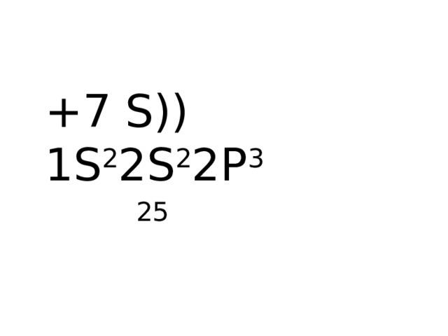 +7 S)) 1S 2 2S 2 2P 3  25