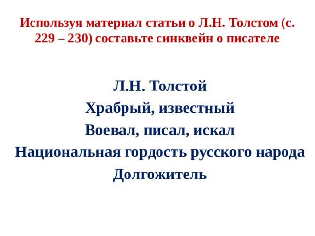 Используя материал статьи о Л.Н. Толстом (с. 229 – 230) составьте синквейн о писателе Л.Н. Толстой Храбрый, известный Воевал, писал, искал Национальная гордость русского народа Долгожитель
