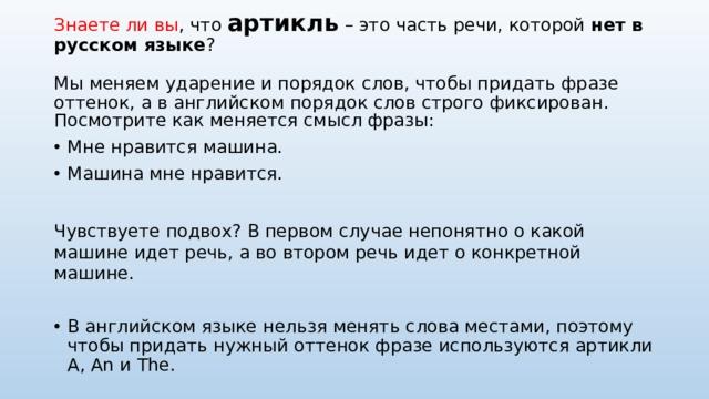 Знаете ли вы , что артикль – это часть речи, которой нет в русском языке ?   Мы меняем ударение и порядок слов, чтобы придать фразе оттенок, а в английском порядок слов строго фиксирован. Посмотрите как меняется смысл фразы: Мне нравится машина. Машина мне нравится. Чувствуете подвох? В первом случае непонятно о какой машине идет речь, а во втором речь идет о конкретной машине.