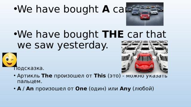We have bought A car. We have bought THE car that we saw yesterday. Подсказка. Артикль The произошел от This (это) - можно указать пальцем. A / An произошел от One (один) или Any (любой)