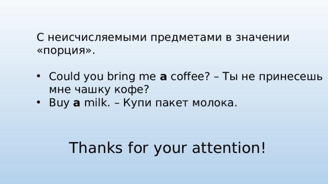 С неисчисляемыми предметами в значении «порция». Could you bring me a coffee? – Ты не принесешь мне чашку кофе? Buy a milk. – Купи пакет молока. Thanks for your attention!