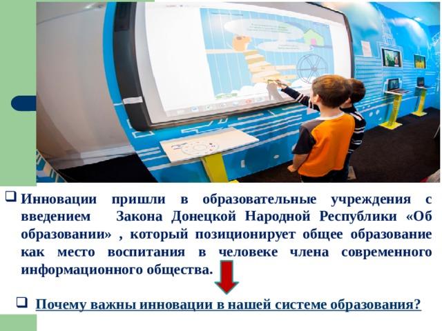Инновации пришли в образовательные учреждения с введением Закона Донецкой Народной Республики «Об образовании» , который позиционирует общее образование как место воспитания в человеке члена современного информационного общества.   Почему важны инновации в нашей системе образования?