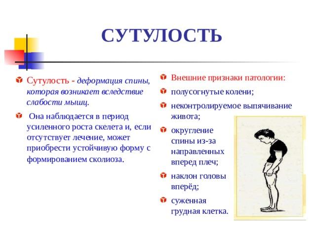 СУТУЛОСТЬ Внешние признаки патологии: полусогнутые колени; неконтролируемое выпячивание живота; округление  спины из-за  направленных  вперед плеч; наклон головы  вперёд; суженная  грудная клетка. Сутулость -  деформация спины, которая возникает вследствие слабости мышц.  Она наблюдается в период усиленного роста скелета и, если отсутствует лечение, может приобрести устойчивую форму с формированием сколиоза .