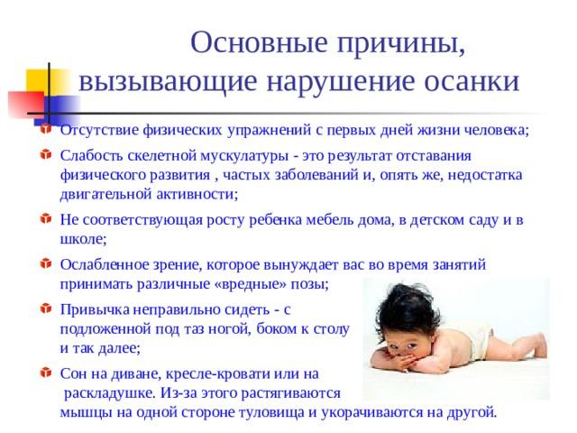 Основные причины, вызывающие нарушение осанки Отсутствие физических упражнений с первых дней жизни человека; Слабость скелетной мускулатуры - это результат отставания физического развития , частых заболеваний и, опять же, недостатка двигательной активности; Не соответствующая росту ребенка мебель дома, в детском саду и в школе; Ослабленное зрение, которое вынуждает вас во время занятий принимать различные «вредные» позы; Привычка неправильно сидеть - с  подложенной под таз ногой, боком к столу  и так далее; Сон на диване, кресле-кровати или на  раскладушке. Из-за этого растягиваются  мышцы на одной стороне туловища и укорачиваются на другой.