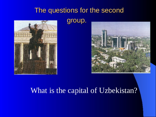 The questions for the second  group.   What is the capital of Uzbekistan?