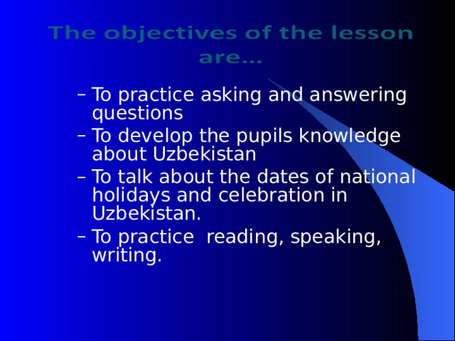To practice asking and answering questions To develop the pupils knowledge about Uzbekistan To talk about the dates of national holidays and celebration in Uzbekistan. To practice reading, speaking, writing. To practice asking and answering questions To develop the pupils knowledge about Uzbekistan To talk about the dates of national holidays and celebration in Uzbekistan. To practice reading, speaking, writing.