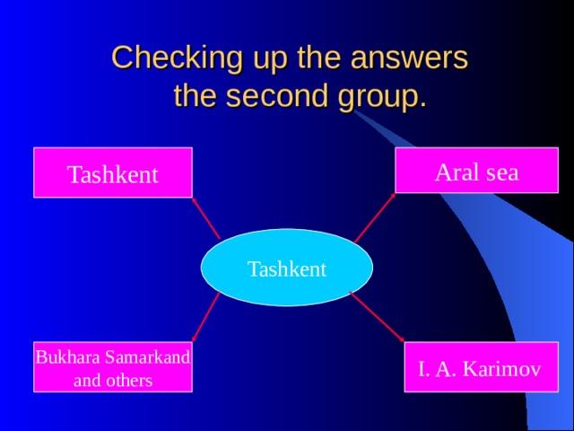 Checking up the answers  the second group. Tashkent Aral sea Tashkent Bukhara Samarkand and others I. A. Karimov