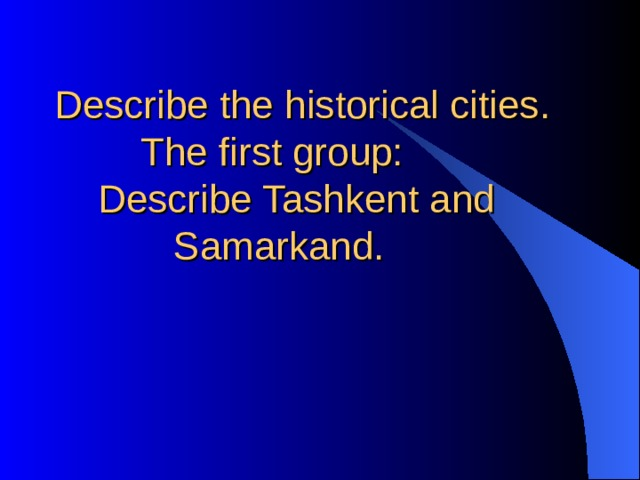 Describe the historical cities.  The first group:  Describe Tashkent and  Samarkand.