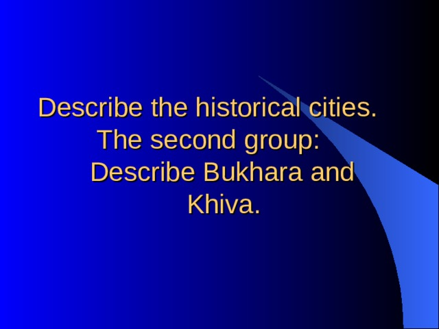 Describe the historical cities.  The second group:  Describe Bukhara and  Khiva.