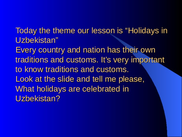 """Today the theme our lesson is """"Holidays in Uzbekistan""""  Every country and nation has their own traditions and customs. It's very important to know traditions and customs.  Look at the slide and tell me please,  What holidays are celebrated in Uzbekistan?"""