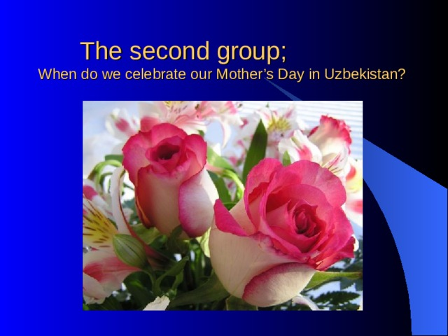 The second group;  When do we celebrate our Mother's Day in Uzbekistan?