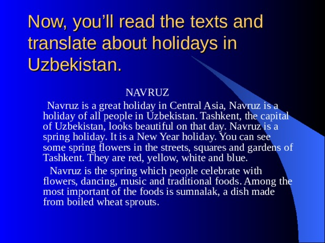 Now, you'll read the texts and translate about holidays in Uzbekistan.  NAVRUZ  Navruz is a great holiday in Central Asia, Navruz is a holiday of all people in Uzbekistan. Tashkent, the capital of Uzbekistan, looks beautiful on that day. Navruz is a spring holiday. It is a New Year holiday. You can see some spring flowers in the streets, squares and gardens of Tashkent. They are red, yellow, white and blue.  Navruz is the spring which people celebrate with flowers, dancing,  music and traditional foods. Among the most important of the foods is sumnalak, a dish made from boiled wheat sprouts.
