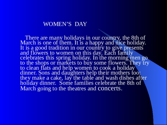WOMEN'S DAY  There are many holidays in our country, the 8th of March is one of them. It is a happy and nice holiday. It is a good tradition in our country to give presents and flowers to women on this day. Each family celebrates this spring holiday. In the morning men go to the shops or markets to buy some flowers. They try to clean flats and help women to cook a holiday dinner. Sons and daughters help their mothers too: they make a cake, lay the table and wash dishes after holiday dinner. Some families celebrate the 8th of March going to the theatres and concerts .