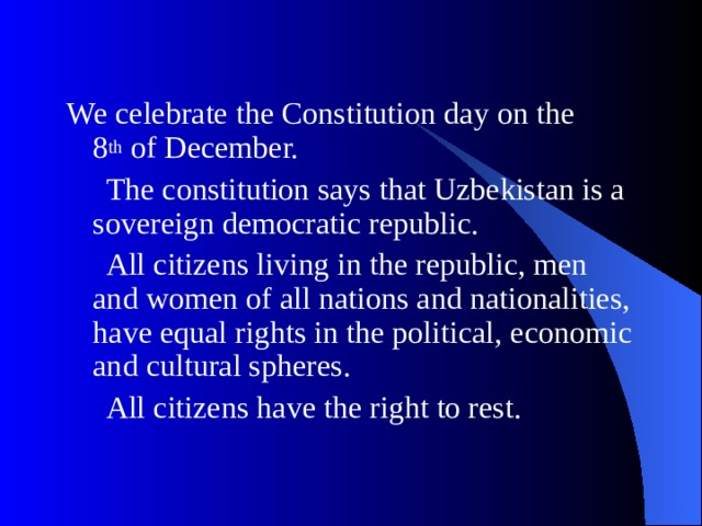 We celebrate the Constitution day on the 8 th of December.  The constitution says that Uzbekistan is a sovereign democratic republic.  All citizens living in the republic, men and women of all nations and nationalities, have equal rights in the political, economic and cultural spheres.  All citizens have the right to rest.