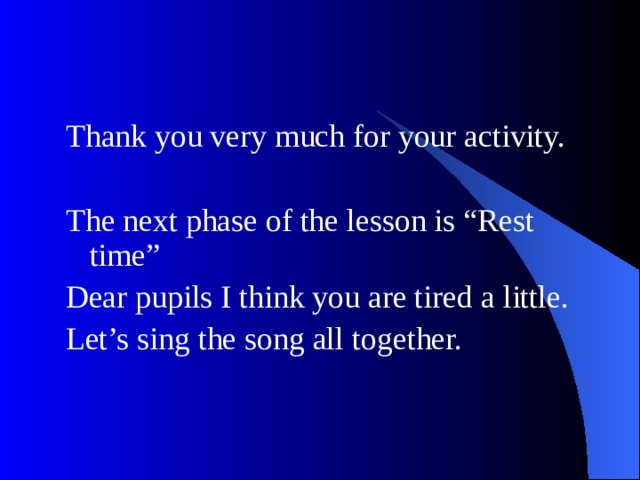 """Thank you very much for your activity. The next phase of the lesson is """"Rest time"""" Dear pupils I think you are tired a little. Let's sing the song all together."""