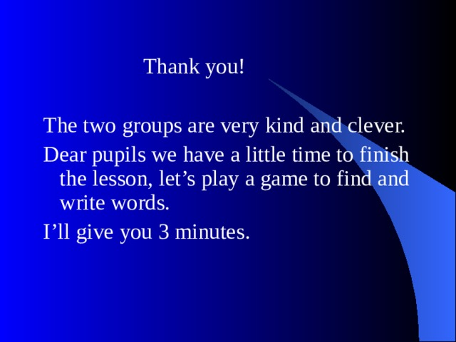 Thank you! The two groups are very kind and clever. Dear pupils we have a little time to finish the lesson, let's play a game to find and write words. I'll give you 3 minutes.
