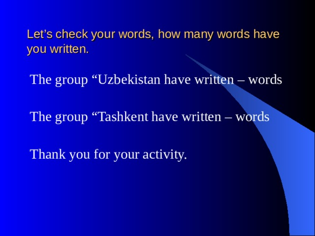 """Let's check your words, how many words have you written. The group """"Uzbekistan have written – words The group """"Tashkent have written – words Thank you for your activity."""