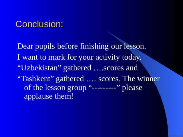 """Conclusion: Dear pupils before finishing our lesson. I want to mark for your activity today. """" Uzbekistan"""" gathered ….scores and """" Tashkent"""" gathered …. scores. The winner of the lesson group """"---------"""" please applause them!"""