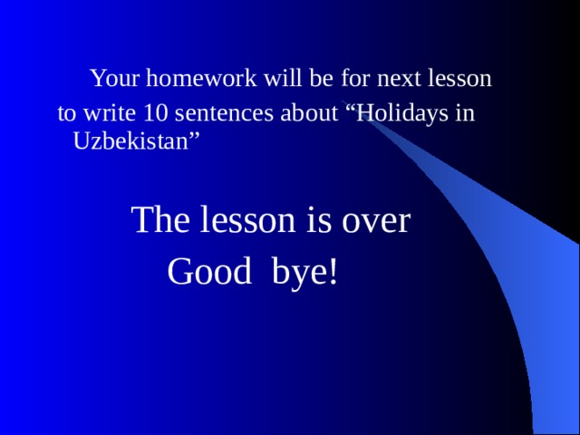 """Your homework will be for next lesson  to write 10 sentences about """"Holidays in Uzbekistan""""  The lesson is over  Good bye!"""