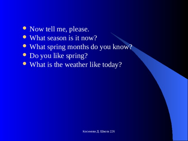 Now tell me, please. What season is it now? What spring months do you know? Do you like spring? What is the weather like today?