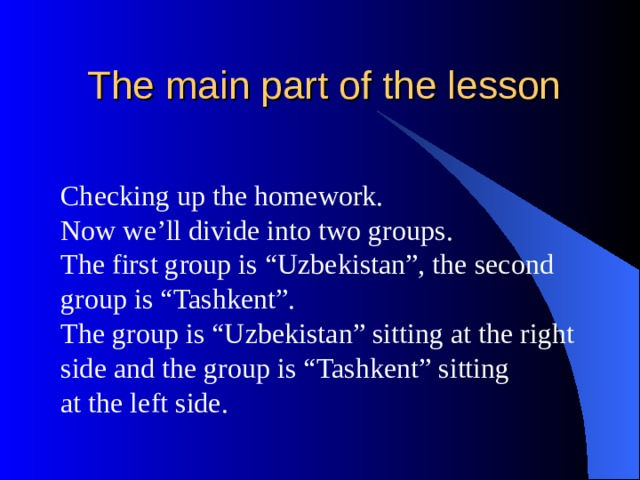 """The main part of the lesson Checking up the homework. Now we'll divide into two groups. The first group is """"Uzbekistan"""", the second group is """"Tashkent"""". The group is """"Uzbekistan"""" sitting at the right side and the group is """"Tashkent"""" sitting at the left side."""