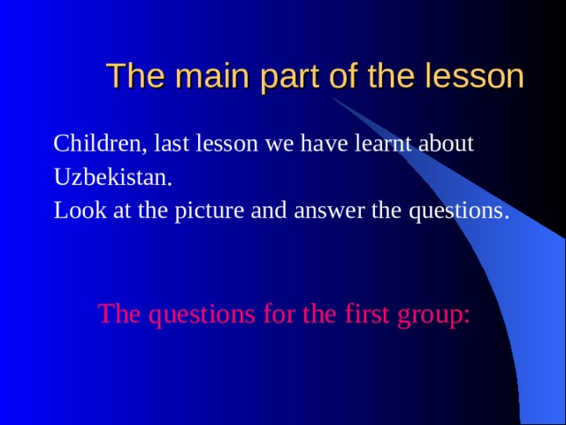 The main part of the lesson Children, last lesson we have learnt about Uzbekistan. Look at the picture and answer the questions.  The questions for the first group: