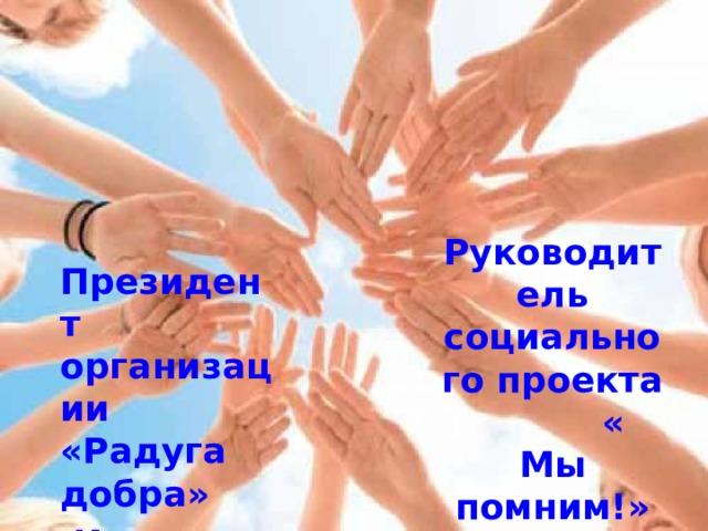 Руководитель социального проекта « Мы помним!» Серикова Екатерина Президент организации «Радуга добра»  Идрисова Юлия