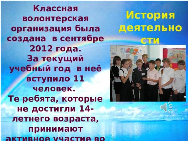 Классная волонтерская организация была создана в сентябре 2012 года. За текущий учебный год в неё вступило 11 человек. Те ребята, которые не достигли 14-летнего возраста, принимают активное участие во всех мероприятиях, организованных волонтерами класса. История деятельности