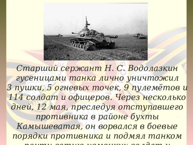 Старший сержант Н.С.Водолазкин гусеницами танка лично уничтожил 3пушки, 5огневых точек, 9пулемётов и 114солдат и офицеров. Через несколько дней,12 мая, преследуя отступавшего противника в районе бухты Камышеватая, он ворвался в боевые порядки противника и подмял танком почти сотню немецких солдат и офицеров.