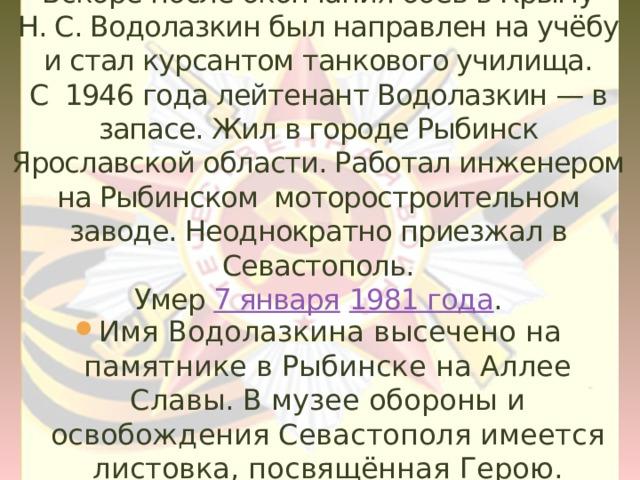 Вскоре после окончания боёв в Крыму Н.С.Водолазкин был направлен на учёбу и стал курсантом танкового училища.  С 1946 года лейтенант Водолазкин— в запасе. Жил в городе Рыбинск Ярославской области. Работал инженером на Рыбинском моторостроительном заводе. Неоднократно приезжал в Севастополь.  Умер 7 января  1981 года .