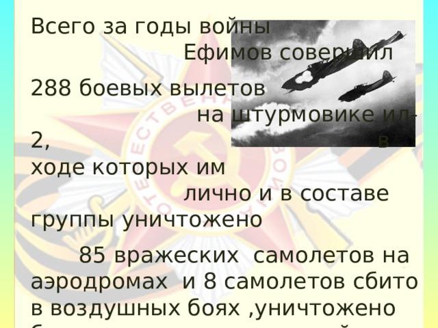Всего за годы войны Ефимов совершил 288 боевых вылетов на штурмовике ил-2, в ходе которых им лично и в составе группы уничтожено  85 вражеских самолетов на аэродромах и 8 самолетов сбито в воздушных боях ,уничтожено большое количество живой силы и техники  противника.