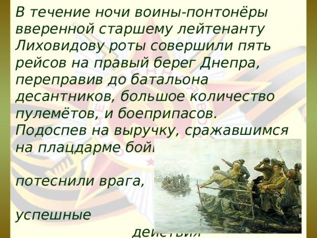 В течение ночи воины-понтонёры вверенной старшему лейтенанту Лиховидову роты совершили пять рейсов на правый берег Днепра, переправив до батальона десантников, большое количество пулемётов, и боеприпасов. Подоспев на выручку, сражавшимся на плацдарме бойцам, они потеснили врага, обеспечив успешные действия соединений по освобождению столицы Украины — Киева.