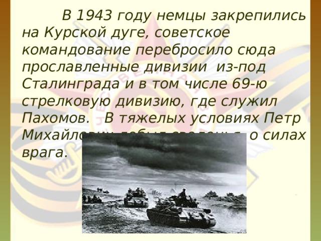 В 1943 году немцы закрепились на Курской дуге, советское командование перебросило сюда прославленные дивизии из-под Сталинграда и в том числе 69-ю стрелковую дивизию, где служил Пахомов. В тяжелых условиях Петр Михайлович добыл сведенья о силах врага.