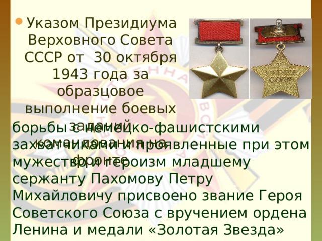 Указом Президиума Верховного Совета СССР от 30 октября 1943 года  за образцовое выполнение боевых заданий командования на фронте