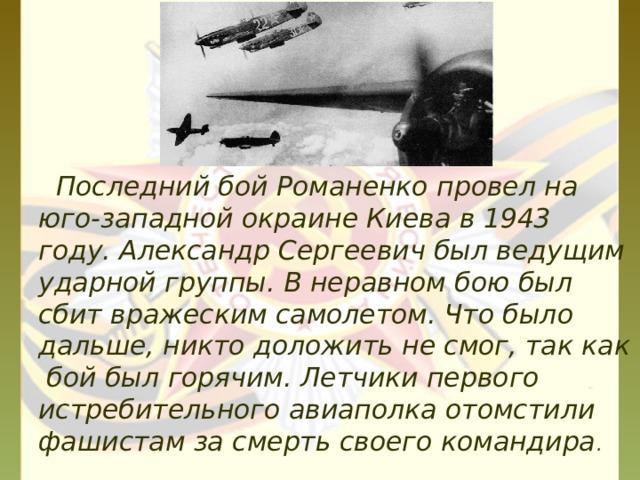 Последний бой Романенко провел на юго-западной окраине Киева в 1943 году. Александр Сергеевич был ведущим ударной группы. В неравном бою был сбит вражеским самолетом. Что было дальше, никто доложить не смог, так как бой был горячим. Летчики первого истребительного авиаполка отомстили фашистам за смерть своего командира .