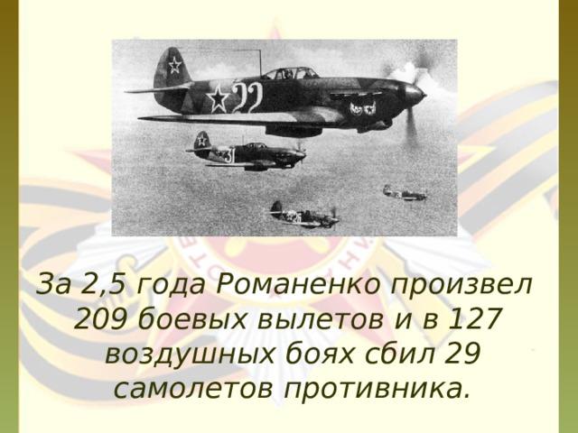 За 2,5 года Романенко произвел 209 боевых вылетов и в 127 воздушных боях сбил 29 самолетов противника.